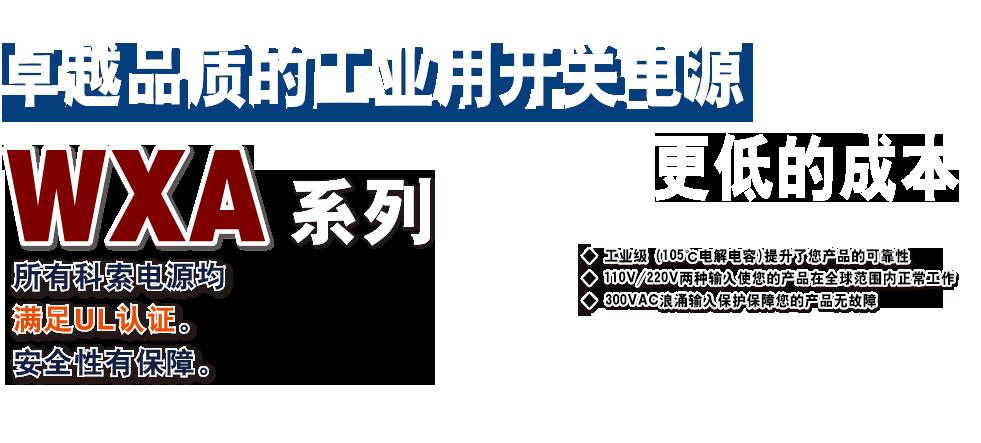 满足世界标准的高品质工业用电源 WXA 系列 所有科索电源均满足UL认证。安全性有保障。 更多客户能承受的低成本 ◆ 工业级 (105℃电解电容)提升了您产品的可靠性◆ 110V/220V两种输入使您的产品在全球范围内正常工作 ◆  300VAC浪涌输入保护保障您的产品无故障