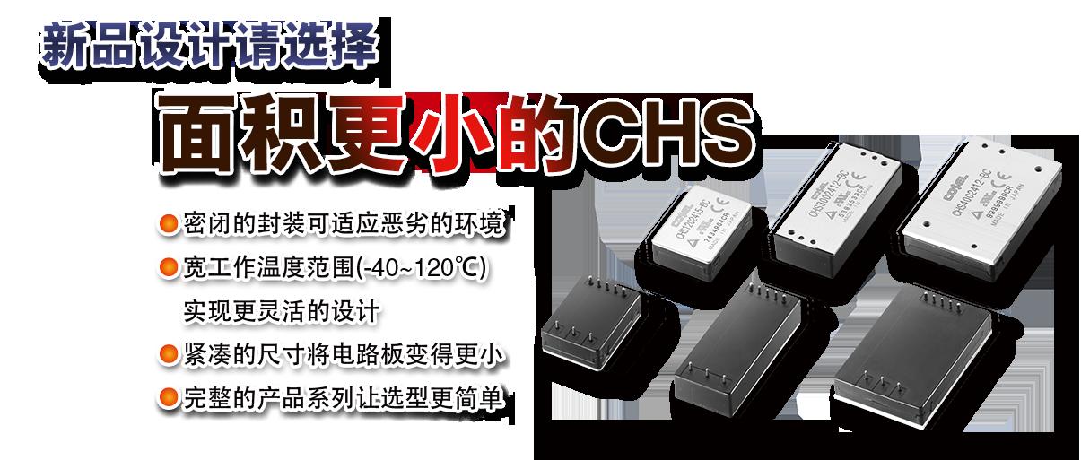 新品设计请选择体积更小的CHS系列 密闭的封装可适应恶劣的环境 宽工作温度范围(-40~120)实现更灵活的设计 紧凑的尺寸将电路板变的更小 完整的产品系列让选型更简单